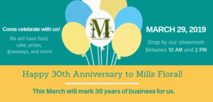 Mills Floral 30th Anniversary Celebration! @ Mills Floral Company